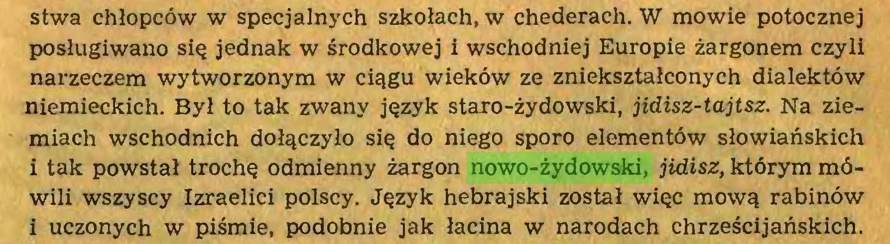 (...) stwa chłopców w specjalnych szkołach, w chederach. W mowie potocznej posługiwano się jednak w środkowej i wschodniej Europie żargonem czyli narzeczem wytworzonym w ciągu wieków ze zniekształconych dialektów niemieckich. Był to tak zwany język staro-żydowski, jidisz-tajtsz. Na ziemiach wschodnich dołączyło się do niego sporo elementów słowiańskich i tak powstał trochę odmienny żargon nowo-żydowski, jidisz, którym mówili wszyscy Izraelici polscy. Język hebrajski został więc mową rabinów i uczonych w piśmie, podobnie jak łacina w narodach chrześcijańskich...