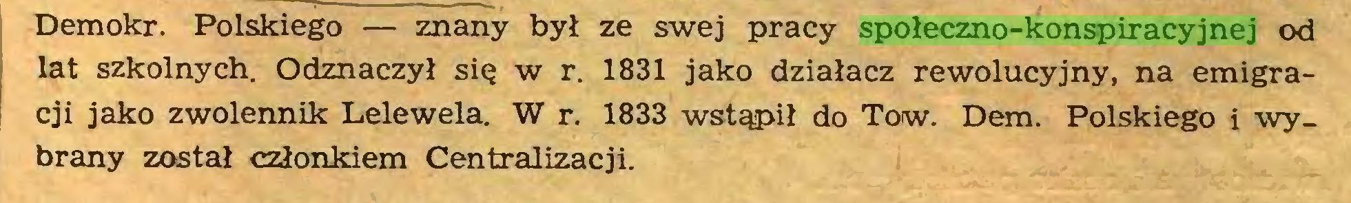 (...) Demokr. Polskiego — znany był ze swej pracy społeczno-konspiracyjnej od lat szkolnych. Odznaczył się w r. 1831 jako działacz rewolucyjny, na emigracji jako zwolennik Lelewela. W r. 1833 wstąpił do Tow. Dem. Polskiego i -wybrany został członkiem Centralizacji...