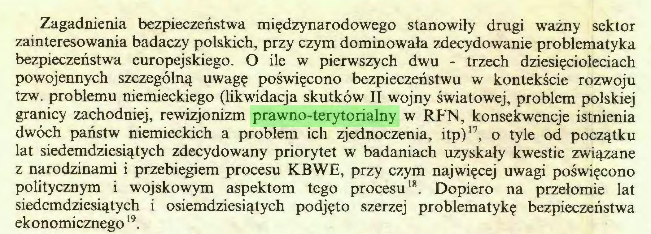 (...) Zagadnienia bezpieczeństwa międzynarodowego stanowiły drugi ważny sektor zainteresowania badaczy polskich, przy czym dominowała zdecydowanie problematyka bezpieczeństwa europejskiego. O ile w pierwszych dwu - trzech dziesięcioleciach powojennych szczególną uwagę poświęcono bezpieczeństwu w kontekście rozwoju tzw. problemu niemieckiego (likwidacja skutków II wojny światowej, problem polskiej granicy zachodniej, rewizjonizm prawno-terytorialny w RFN, konsekwencje istnienia dwóch państw niemieckich a problem ich zjednoczenia, itp)17, o tyle od początku lat siedemdziesiątych zdecydowany priorytet w badaniach uzyskały kwestie związane z narodzinami i przebiegiem procesu KBWE, przy czym najwięcej uwagi poświęcono politycznym i wojskowym aspektom tego procesu18. Dopiero na przełomie lat siedemdziesiątych i osiemdziesiątych podjęto szerzej problematykę bezpieczeństwa ekonomicznego19...