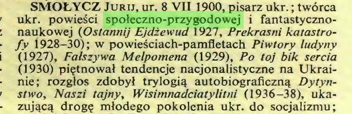 (...) SMOŁYCZ Jurij, ur. 8 VII 1900, pisarz ukr.; twórca ukr. powieści społeczno-przygodowej i fantastycznonaukowej (Ostannij Ejdżewud 1927, Prekrasni katastrofy 1928—30); w powieściach-pamfletach Piwtory ludyny (1927), Fałszywa Melpomena (1929), Po toj bik sercia (1930) piętnował tendencje nacjonalistyczne na Ukrainie; rozgłos zdobył trylogią autobiograficzną Dytynstwo, Naszi tajny, Wisimnadciatylitni (1936-38), ukazującą drogę młodego pokolenia ukr. do socjalizmu;...