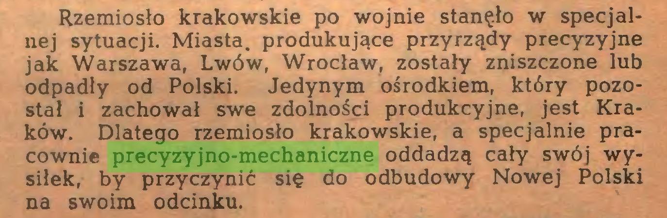 (...) Rzemiosło krakowskie po wojnie stanęło w specjalnej sytuacji. Miasta, produkujące przyrządy precyzyjne jak Warszawa, Lwów, Wrocław, zostały zniszczone lub odpadły od Polski. Jedynym ośrodkiem, który pozostał i zachował swe zdolności produkcyjne, jest Kraków. Dlatego rzemiosło krakowskie, a specjalnie pracownie precyzyjno-mechaniczne oddadzą cały swój wysiłek, by przyczynić się do odbudowy Nowej Polski na swoim odcinku...