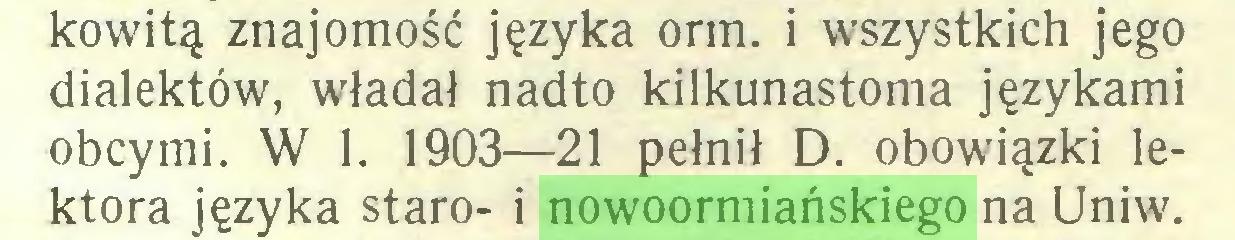 (...) kowitą znajomość języka orm. i wszystkich jego dialektów, władał nadto kilkunastoma językami obcymi. W 1. 1903—21 pełnił D. obowiązki lektora języka staro- i nowoormiańskiego na Uniw...
