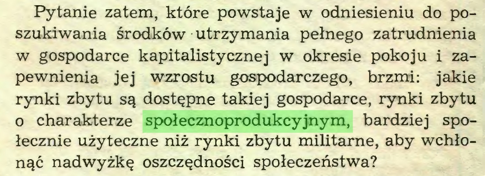 (...) Pytanie zatem, które powstaje w odniesieniu do poszukiwania środków utrzymania pełnego zatrudnienia w gospodarce kapitalistycznej w okresie pokoju i zapewnienia jej wzrostu gospodarczego, brzmi: jakie rynki zbytu są dostępne takiej gospodarce, rynki zbytu o charakterze społecznoprodukcyjnym, bardziej społecznie użyteczne niż rynki zbytu militarne, aby wchłonąć nadwyżkę oszczędności społeczeństwa?...