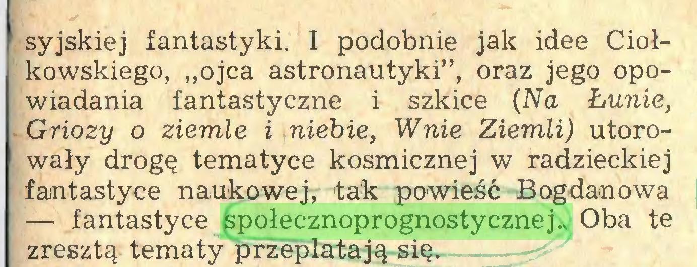 """(...) syjskiej fantastyki. I podobnie jak idee Ciołkowskiego, """"ojca astronautyki"""", oraz jego opowiadania fantastyczne i szkice (Na Łunie, Griozy o ziemie i niebie, Wnie Ziemli) utorowały drogę tematyce kosmicznej w radzieckiej fantastyce naukowej, tak powieść Bogdanowa — fantastyce społecznoprognostycznej., Oba te zresztą tematy przeplatają się..."""