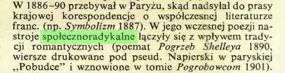 """(...) W 1886-90 przebywał w Paryżu, skąd nadsyłał do prasy krajowej korespondencje o współczesnej literaturze franc, (np. Symbolizm 1887). W jego wczesnej poezji nastroje społecznoradykalne łączyły się z wpływem tradycji romantycznych (poemat Pogrzeb Shelleya 1890, wiersze drukowane pod pseud. Napierski w paryskiej """"Pobudce"""" i wznowione w tomie Pogrobowcom 1901)..."""