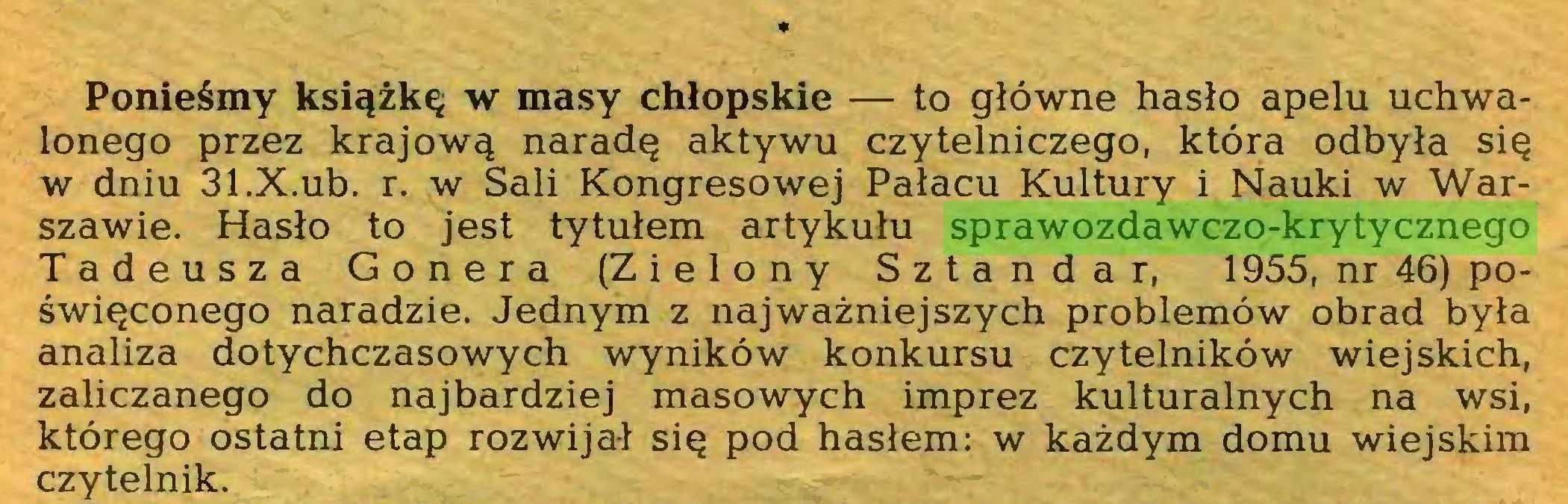 (...) * Ponieśmy książkę w masy chłopskie — to główne hasło apelu uchwalonego przez krajową naradę aktywu czytelniczego, która odbyła się w dniu 31.X.ub. r. w Sali Kongresowej Pałacu Kultury i Nauki w Warszawie. Hasło to jest tytułem artykułu sprawozdawczo-krytycznego Tadeusza Gonera (Zielony Sztandar, 1955, nr 46) poświęconego naradzie. Jednym z najważniejszych problemów obrad była analiza dotychczasowych wyników konkursu czytelników wiejskich, zaliczanego do najbardziej masowych imprez kulturalnych na wsi, którego ostatni etap rozwijał się pod hasłem: w każdym domu wiejskim czytelnik...