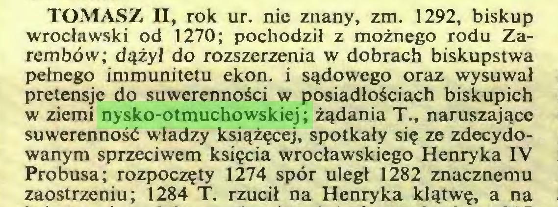 (...) TOMASZ II, rok ur. nie znany, zm. 1292, biskup wrocławski od 1270; pochodził z możnego rodu Zarembów; dążył do rozszerzenia w dobrach biskupstwa pełnego immunitetu ekon. i sądowego oraz wysuwał pretensje do suwerenności w posiadłościach biskupich w ziemi nysko-otmuchowskiej; żądania T., naruszające suwerenność władzy książęcej, spotkały się ze zdecydowanym sprzeciwem księcia wrocławskiego Henryka IV Probusa; rozpoczęty 1274 spór uległ 1282 znacznemu zaostrzeniu; 1284 T. rzucił na Henryka klątwę, a na...