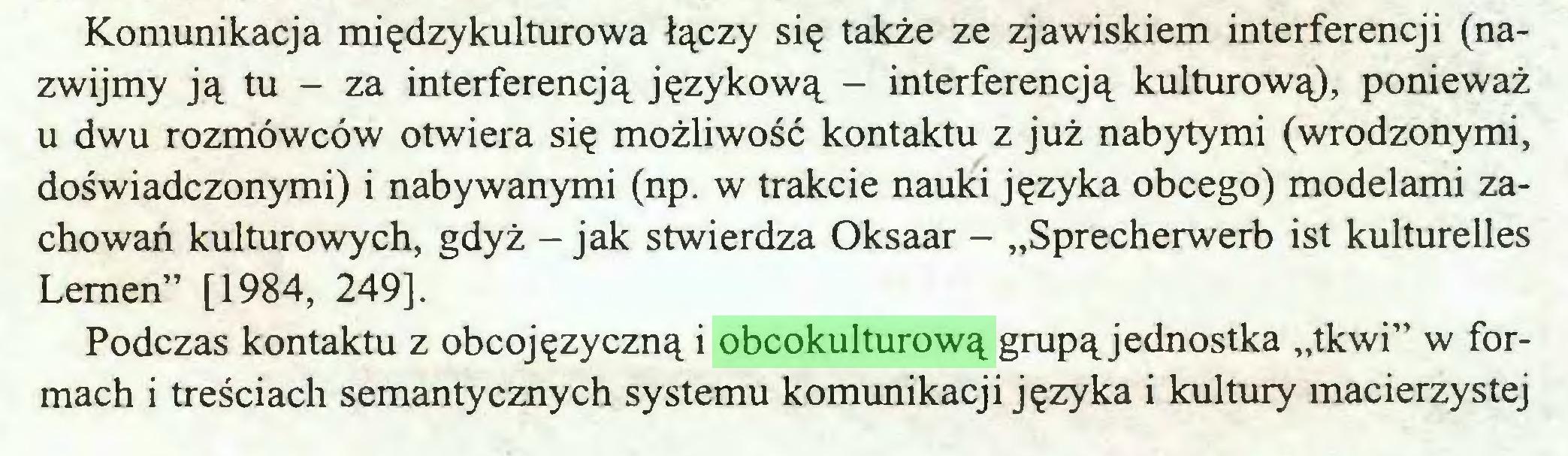 """(...) Komunikacja międzykulturowa łączy się także ze zjawiskiem interferencji (nazwijmy ją tu - za interferencją językową - interferencją kulturową), ponieważ u dwu rozmówców otwiera się możliwość kontaktu z już nabytymi (wrodzonymi, doświadczonymi) i nabywanymi (np. w trakcie nauki języka obcego) modelami zachowań kulturowych, gdyż - jak stwierdza Oksaar - """"Sprecherwerb ist kulturelles Lemen"""" [1984, 249], Podczas kontaktu z obcojęzyczną i obcokulturową grupą jednostka """"tkwi"""" w formach i treściach semantycznych systemu komunikacji języka i kultury macierzystej..."""