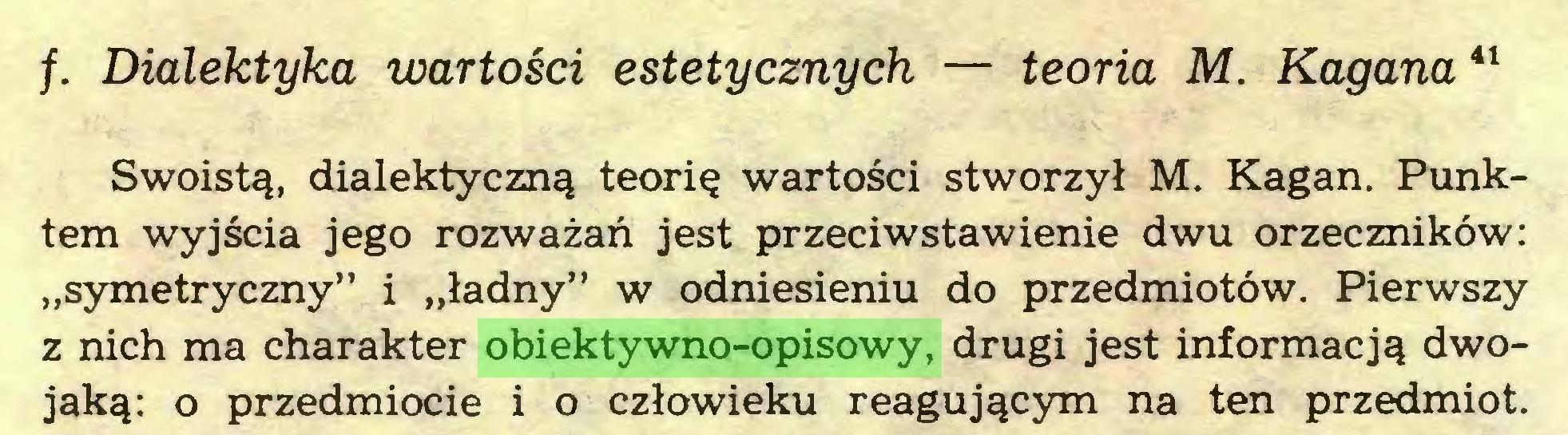 """(...) /. Dialektyka wartości estetycznych — teoria M. Kagana41 Swoistą, dialektyczną teorię wartości stworzył M. Kagan. Punktem wyjścia jego rozważań jest przeciwstawienie dwu orzeczników: """"symetryczny"""" i """"ładny"""" w odniesieniu do przedmiotów. Pierwszy z nich ma charakter obiektywno-opisowy, drugi jest informacją dwojaką: o przedmiocie i o człowieku reagującym na ten przedmiot..."""
