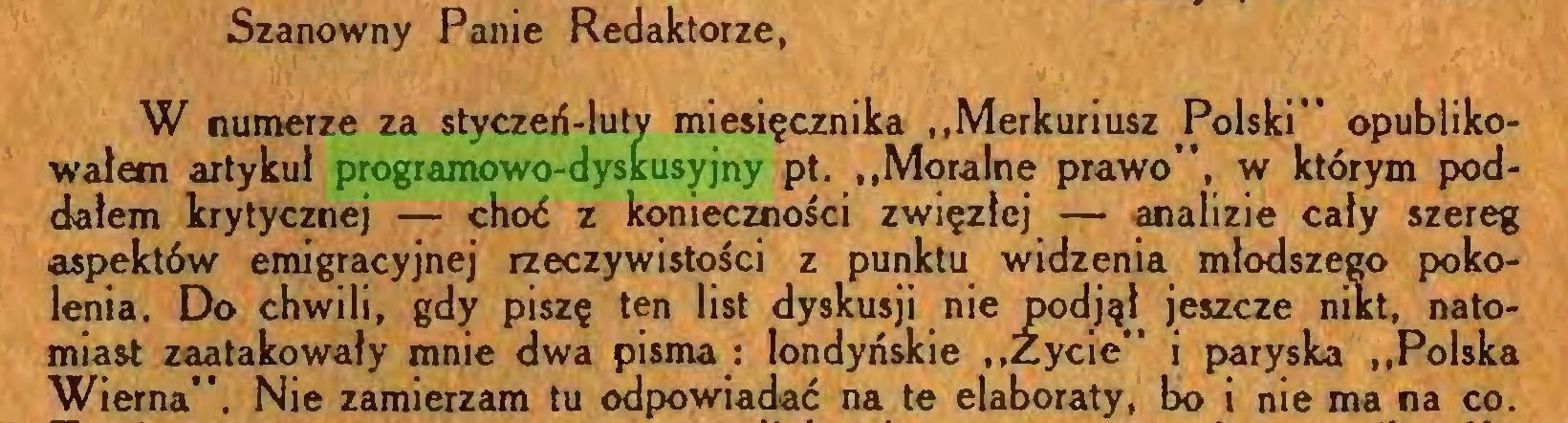 """(...) Szanowny Panie Redaktorze, W numerze za styczeń-luty miesięcznika """"Merkuriusz Polski"""" opublikowałem artykuł programowo-dyskusyjny pt. """"Moralne prawo"""", w którym poddałem krytycznej — choć z konieczności zwięzłej — analizie cały szereg aspektów emigracyjnej rzeczywistości z punktu widzenia młodszego pokolenia. Do chwili, gdy piszę ten list dyskusji nie podjął jeszcze nikt, natomiast zaatakowały mnie dwa pisma : londyńskie """"Życie"""" i paryska """"Polska Wierna"""". Nie zamierzam tu odpowiadać na te elaboraty, bo i nie ma na co..."""