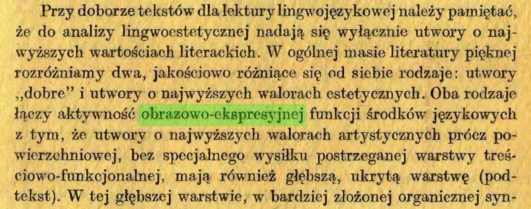 """(...) Przy doborze tekstów dla lektury lingwojęzykowe j należy pamiętać, że do analizy lingwoestetycznej nadają się wyłącznie utwory o najwyższych wartościach literackich. W ogólnej masie literatury pięknej rozróżniamy dwa, jakościowo różniące się od siebie rodzaje: utwory """"dobre"""" i utwory o najwyższych walorach estetycznych. Oba rodzaje łączy aktywność obrazowo-ekspresyjnej funkcji środków językowych z tym, że utwory o najwyższych walorach artystycznych prócz powierzchniowej, bez specjalnego wysiłku postrzeganej warstwy treściowo-fimkcjonalnej, mają również głębszą, ukrytą warstwę (podtekst). W tej głębszej warstwie, w bardziej złożonej organicznej syn..."""