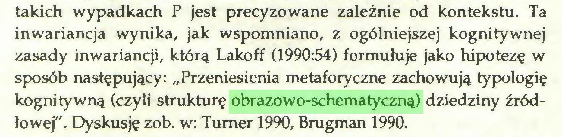 """(...) takich wypadkach P jest precyzowane zależnie od kontekstu. Ta inwariancja wynika, jak wspomniano, z ogólniejszej kognitywnej zasady inwariancji, którą Lakoff (1990:54) formułuje jako hipotezę w sposób następujący: """"Przeniesienia metaforyczne zachowują typologię kognitywną (czyli strukturę obrazowo-schematyczną) dziedziny źródłowej"""". Dyskusję zob. w: Turner 1990, Brugman 1990..."""
