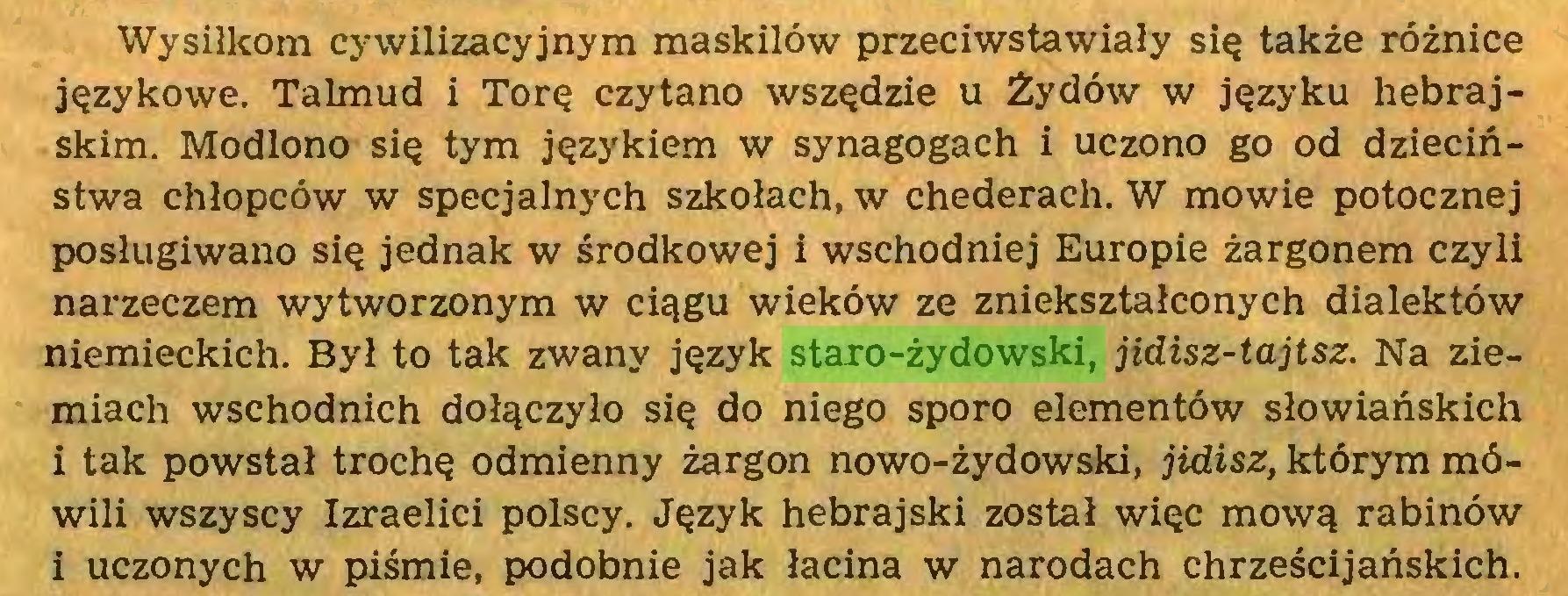 (...) Wysiłkom cywilizacyjnym maskilów przeciwstawiały się także różnice językowe. Talmud i Torę czytano wszędzie u Żydów w języku hebrajskim. Modlono się tym językiem w synagogach i uczono go od dzieciństwa chłopców w specjalnych szkołach, w chederach. W mowie potocznej posługiwano się jednak w środkowej i wschodniej Europie żargonem czyli narzeczem wytworzonym w ciągu wieków ze zniekształconych dialektów niemieckich. Był to tak zwany język staro-żydowski, jidisz-tajtsz. Na ziemiach wschodnich dołączyło się do niego sporo elementów słowiańskich i tak powstał trochę odmienny żargon nowo-żydowski, jidisz, którym mówili wszyscy Izraelici polscy. Język hebrajski został więc mową rabinów i uczonych w piśmie, podobnie jak łacina w narodach chrześcijańskich...