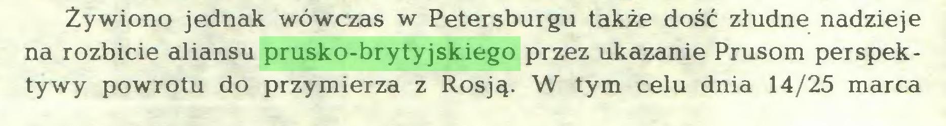 (...) Żywiono jednak wówczas w Petersburgu także dość złudne nadzieje na rozbicie aliansu prusko-brytyjskiego przez ukazanie Prusom perspektywy powrotu do przymierza z Rosją. W tym celu dnia 14/25 marca...