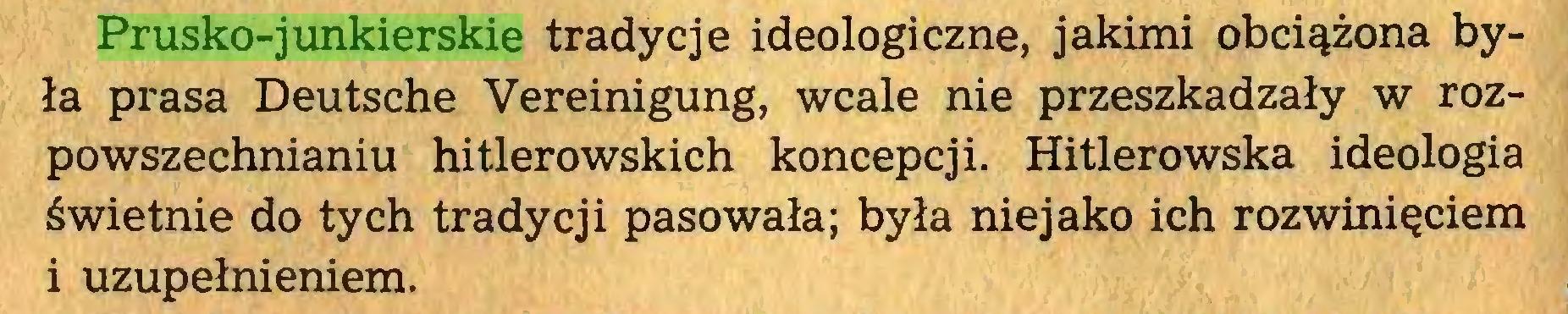 (...) Prusko-junkierskie tradycje ideologiczne, jakimi obciążona była prasa Deutsche Vereinigung, wcale nie przeszkadzały w rozpowszechnianiu hitlerowskich koncepcji. Hitlerowska ideologia świetnie do tych tradycji pasowała; była niejako ich rozwinięciem i uzupełnieniem...
