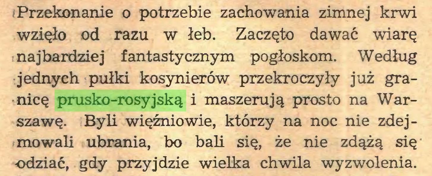 (...) Przekonanie o potrzebie zachowania zimnej krwi wzięło od razu w łeb. Zaczęto dawać wiarę najbardziej fantastycznym pogłoskom. Według jednych pułki kosynierów przekroczyły już granicę prusko-rosyjską i maszerują prosto na Warszawę. Byli więźniowie, którzy na noc nie zdejmowali ubrania, bo bali się, że nie zdążą się odziać, gdy przyjdzie wielka chwila wyzwolenia...