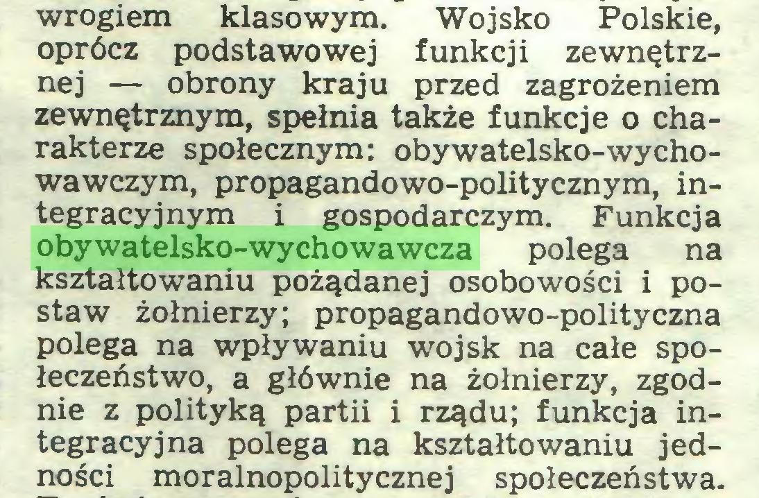 (...) wrogiem klasowym. Wojsko Polskie, oprócz podstawowej funkcji zewnętrznej — obrony kraju przed zagrożeniem zewnętrznym, spełnia także funkcje o charakterze społecznym: obywatelsko-wychowawczym, propagandowo-politycznym, integracyjnym i gospodarczym. Funkcja obywatelsko-wychowawcza polega na kształtowaniu pożądanej osobowości i postaw żołnierzy; propagandowo-polityczna polega na wpływaniu wojsk na całe społeczeństwo, a głównie na żołnierzy, zgodnie z polityką partii i rządu; funkcja integracyjna polega na kształtowaniu jedności moralnopolitycznej społeczeństwa...