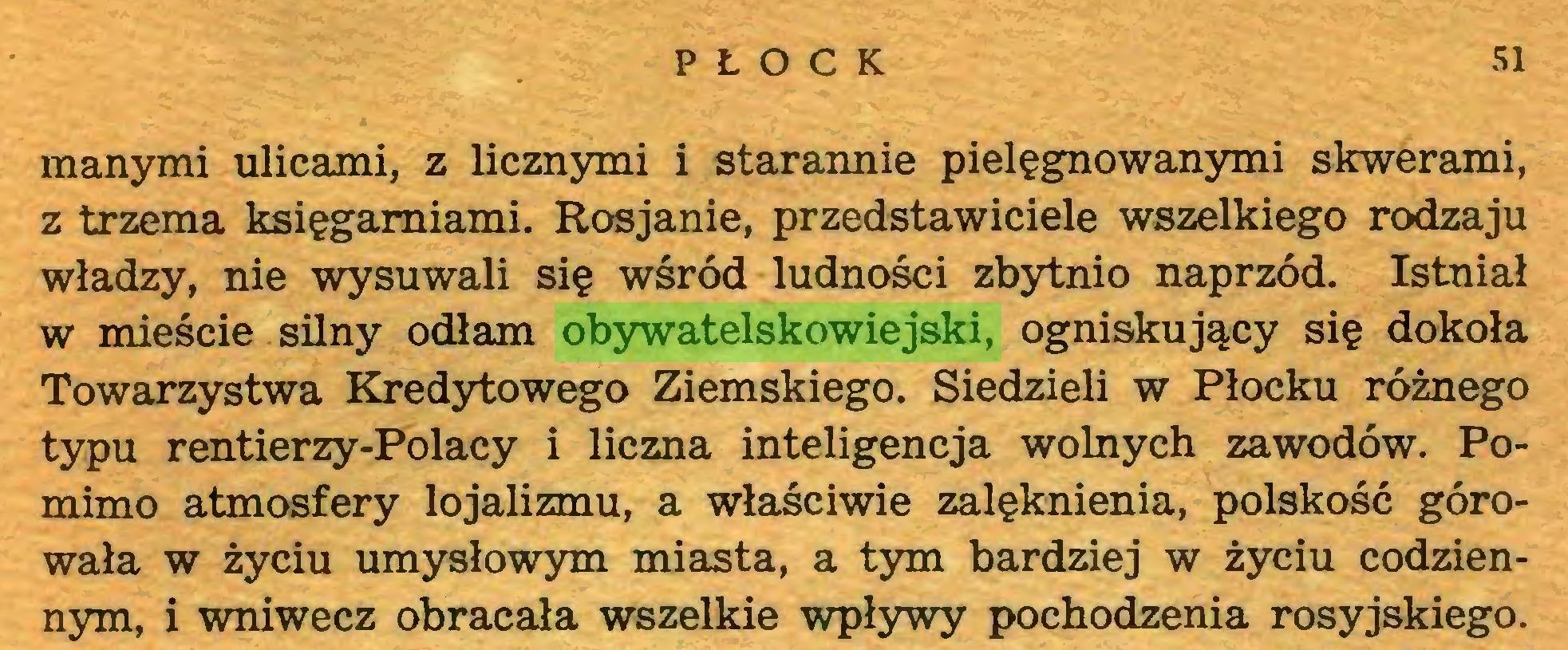 (...) PŁOCK 51 manymi ulicami, z licznymi i starannie pielęgnowanymi skwerami, z trzema księgarniami. Rosjanie, przedstawiciele wszelkiego rodzaju władzy, nie wysuwali się wśród ludności zbytnio naprzód. Istniał w mieście silny odłam obywatelskowiejski, ogniskujący się dokoła Towarzystwa Kredytowego Ziemskiego. Siedzieli w Płocku różnego typu rentierzy-Polacy i liczna inteligencja wolnych zawodów. Pomimo atmosfery lojalizmu, a właściwie zalęknienia, polskość górowała w życiu umysłowym miasta, a tym bardziej w życiu codziennym, i wniwecz obracała wszelkie wpływy pochodzenia rosyjskiego...