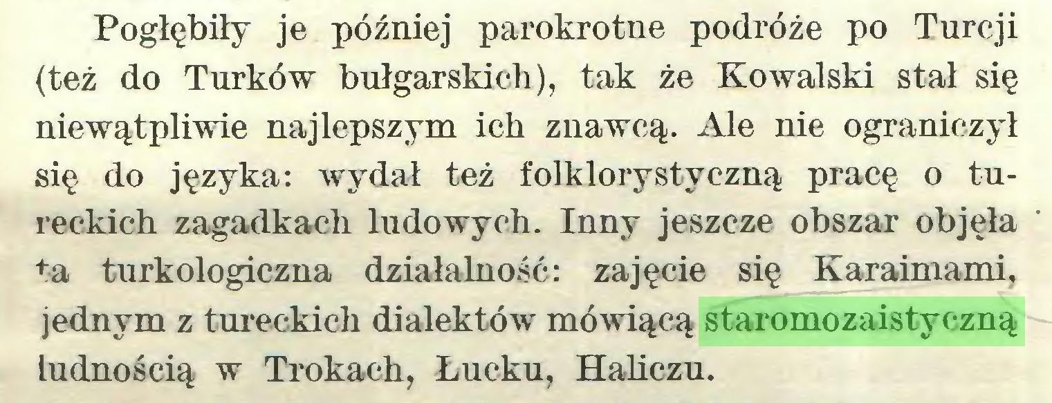 (...) Pogłębiły je później parokrotne podróże po Turcji (też do Turków bułgarskich), tak że Kowalski stał się niewątpliwie najlepszym ich znawcą. Ale nie ograniczył się do języka: wydał też folklorystyczną pracę o tureckich zagadkach ludowych. Inny jeszcze obszar objęła ta turkologiczna działalność: zajęcie się Karaimami, jednym z tureckich dialektów mówiącą staromozaistyczną ludnością w Trokach, Łucku, Haliczu...