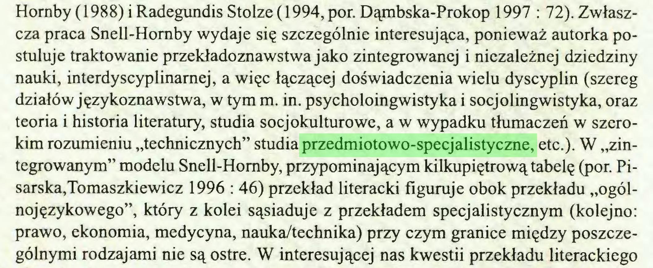 """(...) Homby (1988) i Radegundis Stolze (1994, por. Dąmbska-Prokop 1997 : 72). Zwłaszcza praca Snell-Homby wydaje się szczególnie interesująca, ponieważ autorka postuluje traktowanie przekładoznawstwa jako zintegrowanej i niezależnej dziedziny nauki, interdyscyplinarnej, a więc łączącej doświadczenia wielu dyscyplin (szereg działów językoznawstwa, w tym m. in. psycholoingwistyka i socjolingwistyka, oraz teoria i historia literatury, studia socjokulturowe, a w wypadku tłumaczeń w szerokim rozumieniu """"technicznych"""" studia przedmiotowo-specjalistyczne, etc.). W """"zintegrowanym"""" modelu Snell-Homby, przypominającym kilkupiętrową tabelę (por. Pisarska,Tomaszkiewicz 1996 : 46) przekład literacki figuruje obok przekładu """"ogólnojęzykowego"""", który z kolei sąsiaduje z przekładem specjalistycznym (kolejno: prawo, ekonomia, medycyna, nauka/technika) przy czym granice między poszczególnymi rodzajami nie są ostre. W interesującej nas kwestii przekładu literackiego..."""