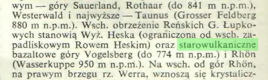 (...) wym — góry Sauerland, Rothaar (do 841 m n.p.m.), Westerwald i najwyższe — Taunus (Grosser Feldberg 880 m n.p.m.). Wsch. obrzeżenie Reńskich G. Łupkowych stanowią Wyż. Heska (ograniczona od wsch. zapadliskowym Rowem Heskim) oraz starowulkaniczne bazaltowe góry Vogelsberg (do 774 m n.p.m.) i Rhön (Wasserkuppe 950 m n.p.m.). Na wsch. od gór Rhön, na prawym brzegu rz. Werra, wznoszą się krystalicz...