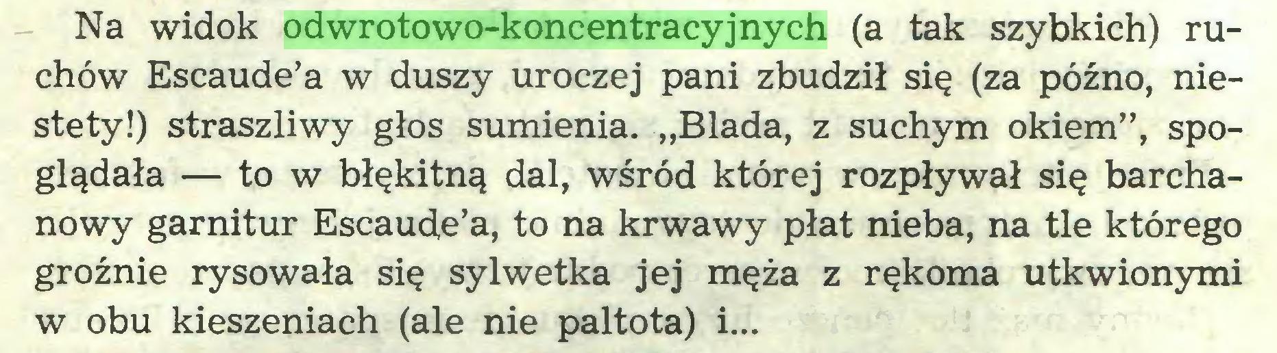 """(...) Na widok odwrotowo-koncentracyjnych (a tak szybkich) ruchów Escaude'a w duszy uroczej pani zbudził się (za późno, niestety!) straszliwy głos sumienia. """"Blada, z suchym okiem"""", spoglądała — to w błękitną dal, wśród której rozpływał się barchanowy garnitur Escaude'a, to na krwawy płat nieba, na tle którego groźnie rysowała się sylwetka jej męża z rękoma utkwionymi w obu kieszeniach (ale nie paltota) i..."""