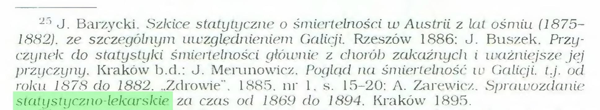"""(...) 2ri J. Barzycki. Szkice statytyczne o śmiertelności w Austrii z lat ośmiu (18751882). ze szczególnym uwzględnieniem Galicji. Rzeszów 1886: J. Buszek. Przyczynek do statystyki śmiertelności głównie z chorób zakaźnych i ważniejsze jej przyczyny. Kraków b.d.; J. Merunowicz. Pogląd na śmiertelność w Galicji, t.j. od roku 1878 do 1882. """"Zdrowie"""". 1885. nr 1. s. 15-20: A. Zarewicz. Sprawozdanie statystyczno-lekarskie za czas od 1869 do 1894. Kraków 1895..."""