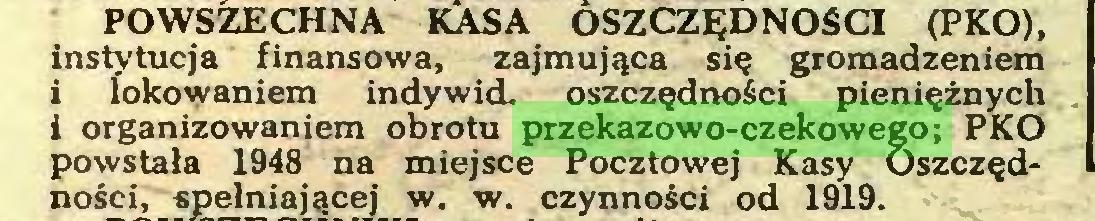 (...) POWSZECHNA KASA OSZCZĘDNOŚCI (PKO), instytucja finansowa, zajmująca się gromadzeniem i lokowaniem indywid. oszczędności pieniężnych i organizowaniem obrotu przekazowo-czekowego; PKO powstała 1948 na miejsce Pocztowej Kasy Oszczędności, spełniającej w. w. czynności od 1919...