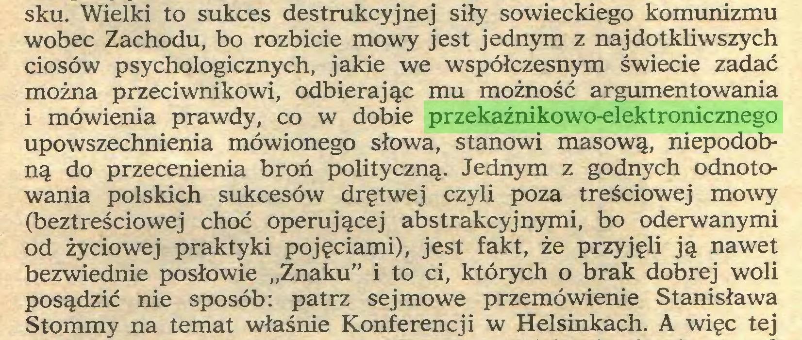 """(...) sku. Wielki to sukces destrukcyjnej siły sowieckiego komunizmu wobec Zachodu, bo rozbicie mowy jest jednym z najdotkliwszych ciosów psychologicznych, jakie we współczesnym świecie zadać można przeciwnikowi, odbierając mu możność argumentowania 1 mówienia prawdy, co w dobie przekaźnikowo-elektronicznego upowszechnienia mówionego słowa, stanowi masową, niepodobną do przecenienia broń polityczną. Jednym z godnych odnotowania polskich sukcesów drętwej czyli poza treściowej mowy (beztreściowej choć operującej abstrakcyjnymi, bo oderwanymi od życiowej praktyki pojęciami), jest fakt, że przyjęli ją nawet bezwiednie posłowie """"Znaku"""" i to ci, których o brak dobrej woli posądzić nie sposób: patrz sejmowe przemówienie Stanisława Stommy na temat właśnie Konferencji w Helsinkach. A więc tej..."""