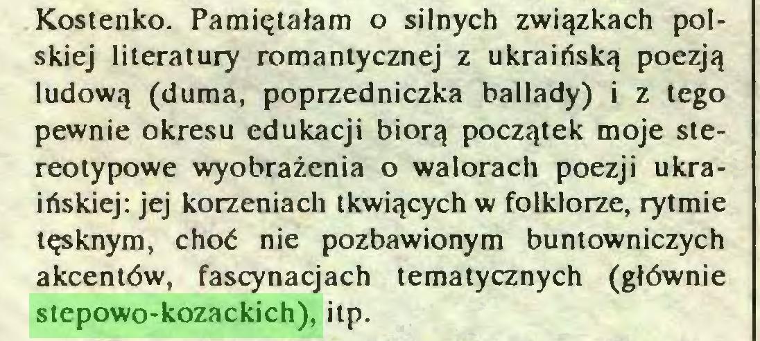 (...) Kostenko. Pamiętałam o silnych związkach polskiej literatury romantycznej z ukraińską poezją ludową (duma, poprzedniczka ballady) i z tego pewnie okresu edukacji biorą początek moje stereotypowe wyobrażenia o walorach poezji ukraińskiej: jej korzeniach tkwiących w folklorze, rytmie tęsknym, choć nie pozbawionym buntowniczych akcentów, fascynacjach tematycznych (głównie stepowo-kozackich), itp...