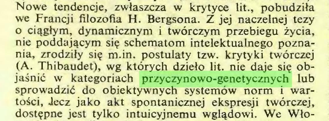 (...) Nowe tendencje, zwłaszcza w krytyce lit., pobudziła we Francji filozofia H. Bergsona. Z jej naczelnej tezy 0 ciągłym, dynamicznym i twórczym przebiegu życia, nie poddającym się schematom intelektualnego poznania, zrodziły się m.in. postulaty tzw. krytyki twórczej (A. Thibaudet), wg których dzieło lit. nie daje się objaśnić w kategoriach przyczynowo-genetycznych lub sprowadzić do obiektywnych systemów norm i wartości, Jęcz jako akt spontanicznej ekspresji twórczej, dostępne jest tylko intuicyjnemu wglądowi. We Wło...