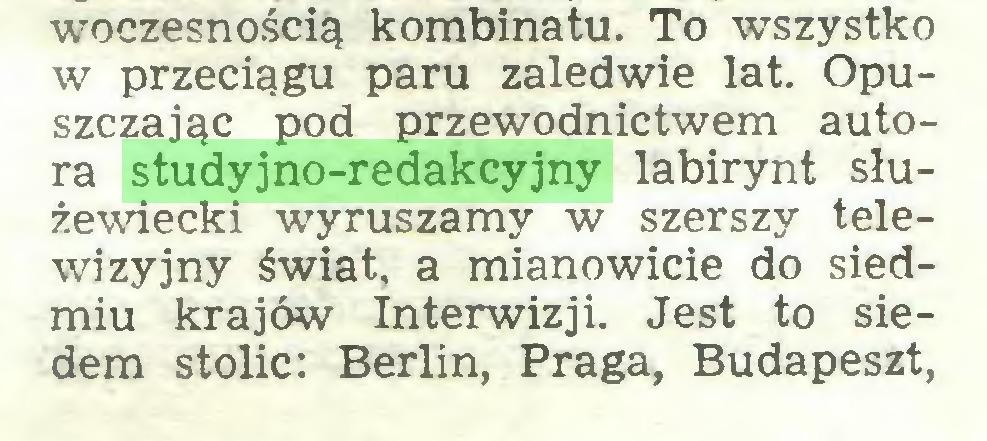 (...) woczesnością kombinatu. To wszystko w przeciągu paru zaledwie lat. Opuszczając pod przewodnictwem autora studyjno-redakcyjny labirynt służewiecki wyruszamy w szerszy telewizyjny świat, a mianowicie do siedmiu krajów Interwizji. Jest to siedem stolic: Berlin, Praga, Budapeszt,...