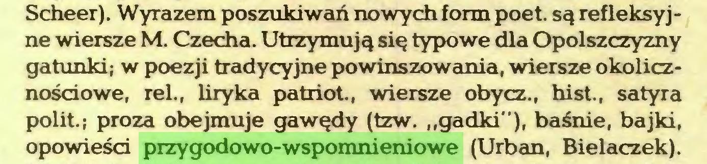 """(...) Scheer). Wyrazem poszukiwań nowych form poet. są refleksyjne wiersze M. Czecha. Utrzymują się typowe dla Opolszczyzny gatunki; w poezji tradycyjne powinszowania, wiersze okolicznościowe, rei., liryka patriot., wiersze obycz., hist., satyra polit.; proza obejmuje gawędy (tzw. """"gadki""""), baśnie, bajki, opowieści przygodowo-wspomnieniowe (Urban, Bielaczek)..."""