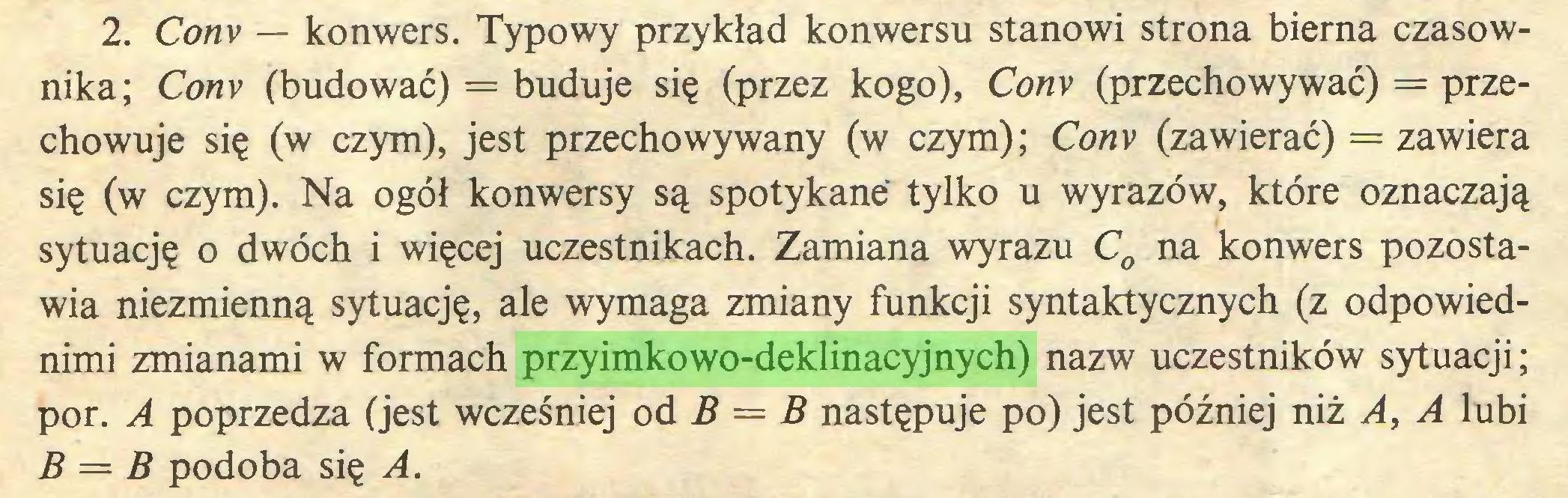 (...) 2. Conv — konwers. Typowy przykład konwersu stanowi strona bierna czasownika; Conv (budować) = buduje się (przez kogo), Conv (przechowywać) = przechowuje się (w czym), jest przechowywany (w czym); Conv (zawierać) = zawiera się (w czym). Na ogół konwersy są spotykane tylko u wyrazów, które oznaczają sytuację o dwóch i więcej uczestnikach. Zamiana wyrazu C0 na konwers pozostawia niezmienną sytuację, ale wymaga zmiany funkcji syntaktycznych (z odpowiednimi zmianami w formach przyimkowo-deklinacyjnych) nazw uczestników sytuacji; por. A poprzedza (jest wcześniej od B — B następuje po) jest później niż A, A lubi B = B podoba się A...