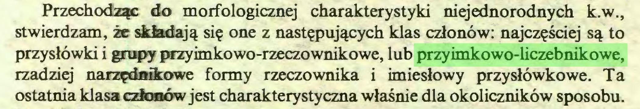 (...) Przechodząc do morfologicznej charakterystyki niejednorodnych k.w., stwierdzam, że składają się one z następujących klas członów: najczęściej są to przysłówki i grupy przyimkowo-rzeczownikowe, lub przyimkowo-liczebnikowe, rzadziej narzędnikowe formy rzeczownika i imiesłowy przysłówkowe. Ta ostatnia klasa członów jest charakterystyczna właśnie dla okoliczników sposobu...
