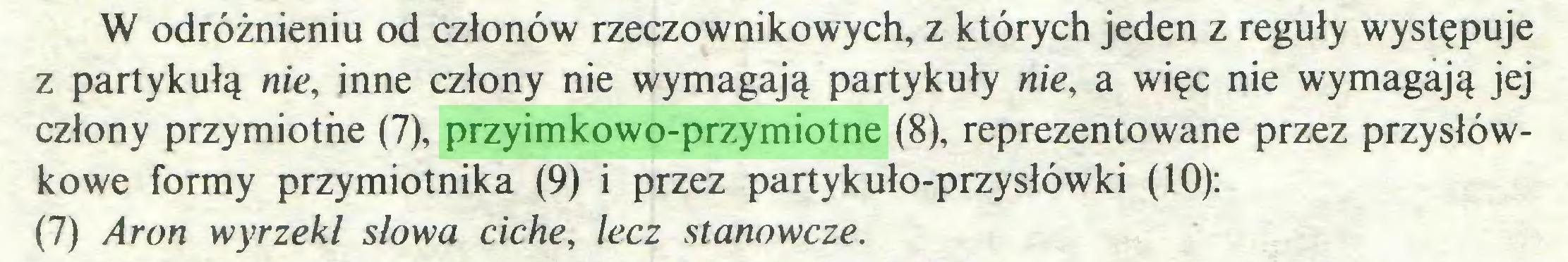 (...) W odróżnieniu od członów rzeczownikowych, z których jeden z reguły występuje z partykułą nie, inne człony nie wymagają partykuły nie, a więc nie wymagają jej człony przymiothe (7), przyimkowo-przymiotne (8), reprezentowane przez przysłówkowe formy przymiotnika (9) i przez partykuło-przysłówki (10): (7) Aron wyrzekł słowa ciche, lecz stanowcze...