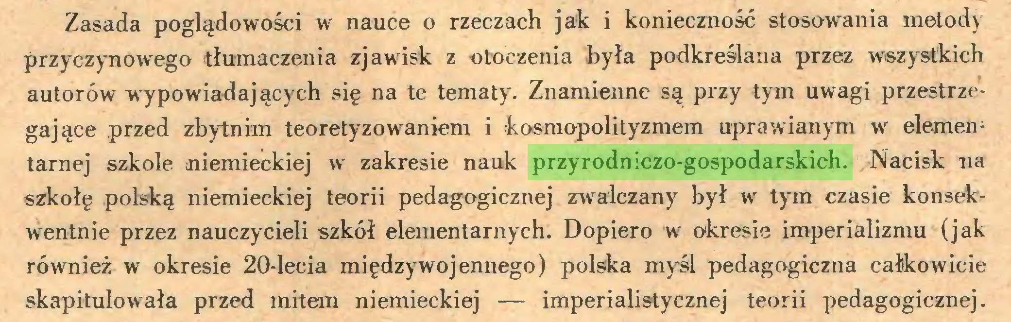 (...) Zasada poglądowości w nauce o rzeczach jak i konieczność stosowania metod) przyczynowego tłumaczenia zjawisk z otoczenia była podkreślana przez wszystkich autorów wypowiadających się na te tematy. Znamienne są przy tym uwagi przestrzegające przed zbytnim teoretyzowaniem i kosmopolityzmem uprawianym w elementarnej szkole niemieckiej w zakresie nauk przyrodniczo-gospodarskich. Nacisk na szkołę polską niemieckiej teorii pedagogicznej zwalczany był w tym czasie konsekwentnie przez nauczycieli szkół elementarnych. Dopiero w okresie imperializmu (jak również w okresie 20-lecia międzywojennego) polska myśl pedagogiczna całkowicie skapitulowała przed mitem niemieckiej — imperialistycznej teorii pedagogicznej...