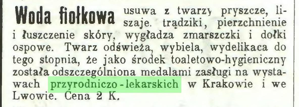 (...) usuwa z twarzy pryszcze, liszaje. trądziki, pierzchnienie i łuszczenie skóry, wygładza zmarszczki i dołki ospowe. Twarz odświeża, wybiela, wydelikaca do tego stopnia, że jako środek toaletowo-hygieniczny została odszczególniona medalami zasługi na wystawach przyrodniczo-lekarskich w Krakowie i we Lwowie. Cena 2 K...