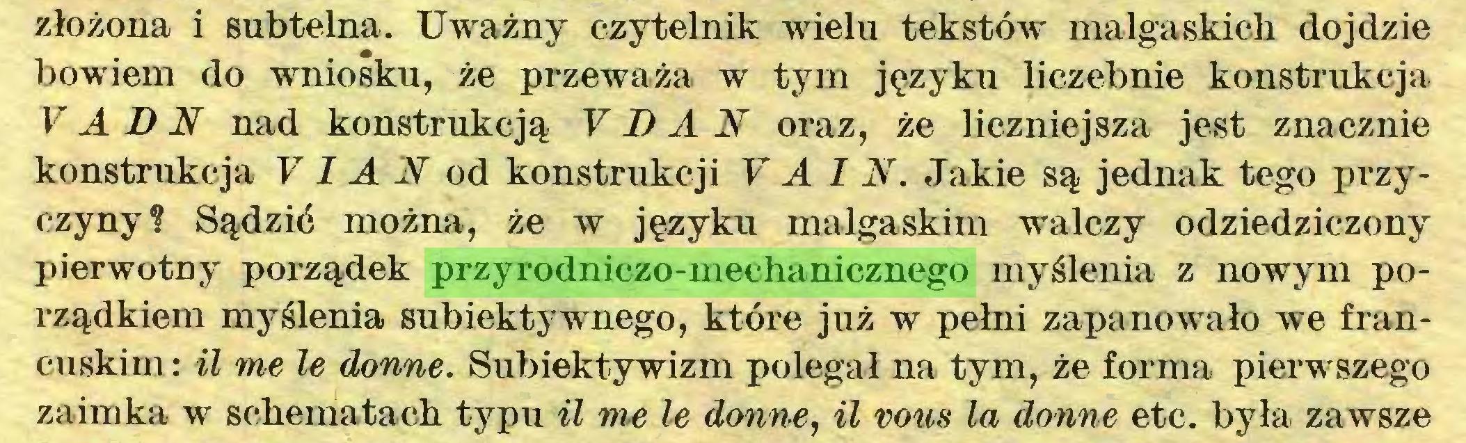 (...) złożona i subtelna. Uważny czytelnik wielu tekstów malgaskich dojdzie bowiem do wniosku, że przeważa w tym języku liczebnie konstrukcja V A D N nad konstrukcją V D A N oraz, że liczniejsza jest znacznie konstrukcja V I A N od konstrukcji VAIN. Jakie są jednak tego przyczyny? Sądzić można, że w języku malgaskim walczy odziedziczony pierwotny porządek przyrodniczo-mechanicznego myślenia z nowym porządkiem myślenia subiektywnego, które już w pełni zapanowało we francuskim: il me le donne. Subiektywizm polegał na tym, że forma pierwszego zaimka w schematach typu il me le donne, il vous la donne etc. była zawsze...