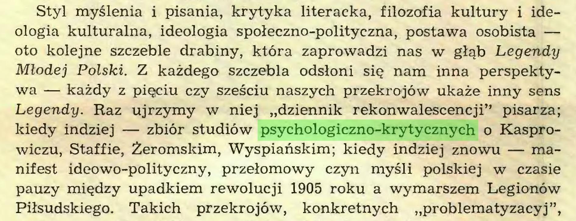 """(...) Styl myślenia i pisania, krytyka literacka, filozofia kultury i ideologia kulturalna, ideologia społeczno-polityczna, postawa osobista — oto kolejne szczeble drabiny, która zaprowadzi nas w głąb Legendy Młodej Polski. Z każdego szczebla odsłoni się nam inna perspektywa — każdy z pięciu czy sześciu naszych przekrojów ukaże inny sens Legendy. Raz ujrzymy w niej """"dziennik rekonwalescencji"""" pisarza; kiedy indziej — zbiór studiów psychologiczno-krytycznych o Kasprowiczu, Staffie, Żeromskim, Wyspiańskim; kiedy indziej znowu — manifest ideowo-polityczny, przełomowy czyn myśli polskiej w czasie pauzy między upadkiem rewolucji 1905 roku a wymarszem Legionów Piłsudskiego. Takich przekrojów, konkretnych """"problematyzacyj"""",..."""