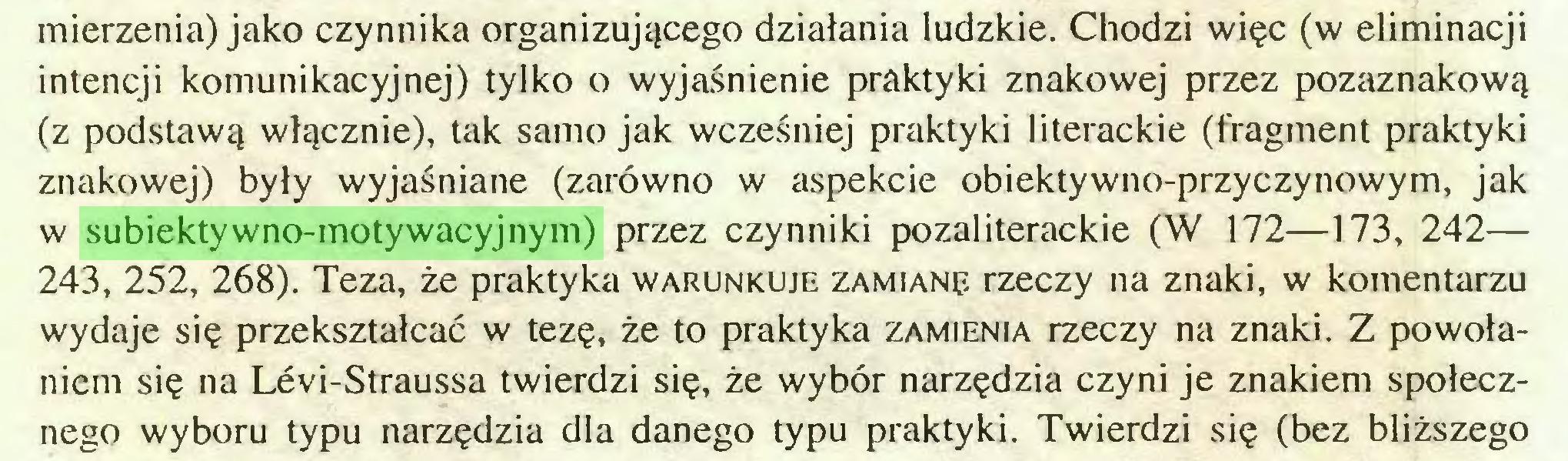 (...) mierzenia) jako czynnika organizującego działania ludzkie. Chodzi więc (w eliminacji intencji komunikacyjnej) tylko o wyjaśnienie praktyki znakowej przez pozaznakową (z podstawą włącznie), tak samo jak wcześniej praktyki literackie (fragment praktyki znakowej) były wyjaśniane (zarówno w aspekcie obiektywno-przyczynowym, jak w subiektywno-motywacyjnym) przez czynniki pozaliterackie (W 172—173, 242— 243, 252, 268). Teza, że praktyka warunkuje zamianę rzeczy na znaki, w komentarzu wydaje się przekształcać w tezę, że to praktyka zamienia rzeczy na znaki. Z powołaniem się na Levi-Straussa twierdzi się, że wybór narzędzia czyni je znakiem społecznego wyboru typu narzędzia dla danego typu praktyki. Twierdzi się (bez bliższego...