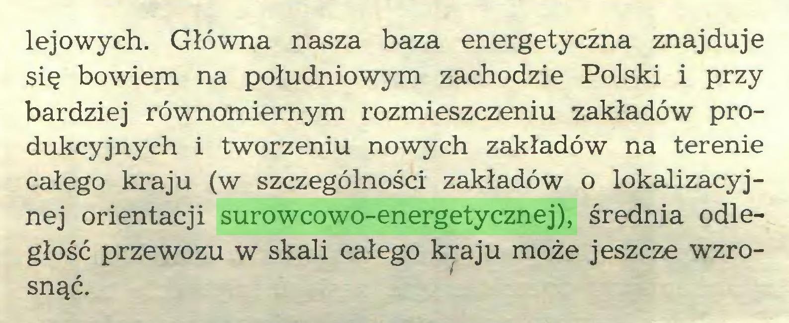 (...) lejowych. Główna nasza baza energetyczna znajduje się bowiem na południowym zachodzie Polski i przy bardziej równomiernym rozmieszczeniu zakładów produkcyjnych i tworzeniu nowych zakładów na terenie całego kraju (w szczególności zakładów o lokalizacyjnej orientacji surowcowo-energetycznej), średnia odległość przewozu w skali całego kraju może jeszcze wzrosnąć...