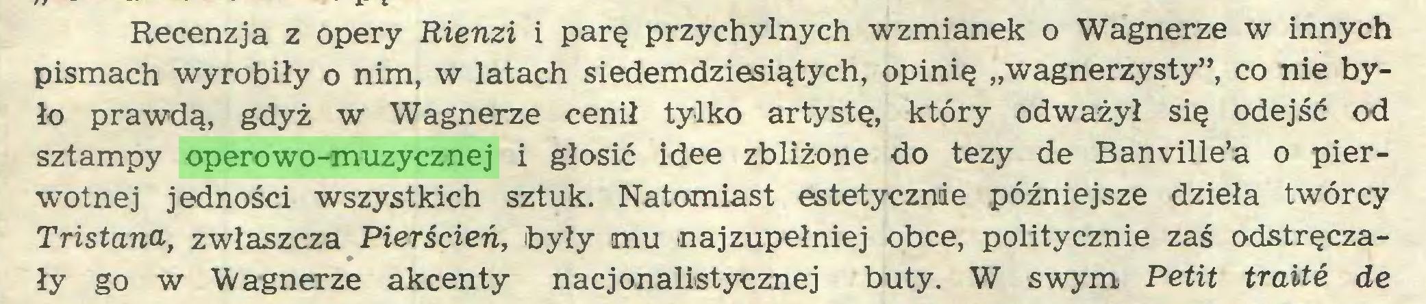 """(...) Recenzja z opery Rienzi i parę przychylnych wzmianek o Wagnerze w innych pismach wyrobiły o nim, w latach siedemdziesiątych, opinię """"wagnerzysty"""", co nie było prawdą, gdyż w Wagnerze cenił tylko artystę, który odważył się odejść od sztampy operowo-muzycznej i głosić idee zbliżone do tezy de Banville'a o pierwotnej jedności wszystkich sztuk. Natomiast estetycznie późniejsze dzieła twórcy Tristana, zwłaszcza Pierścień, były mu najzupełniej obce, politycznie zaś odstręczały go w Wagnerze akcenty nacjonalistycznej buty. W swym Petit traite de..."""