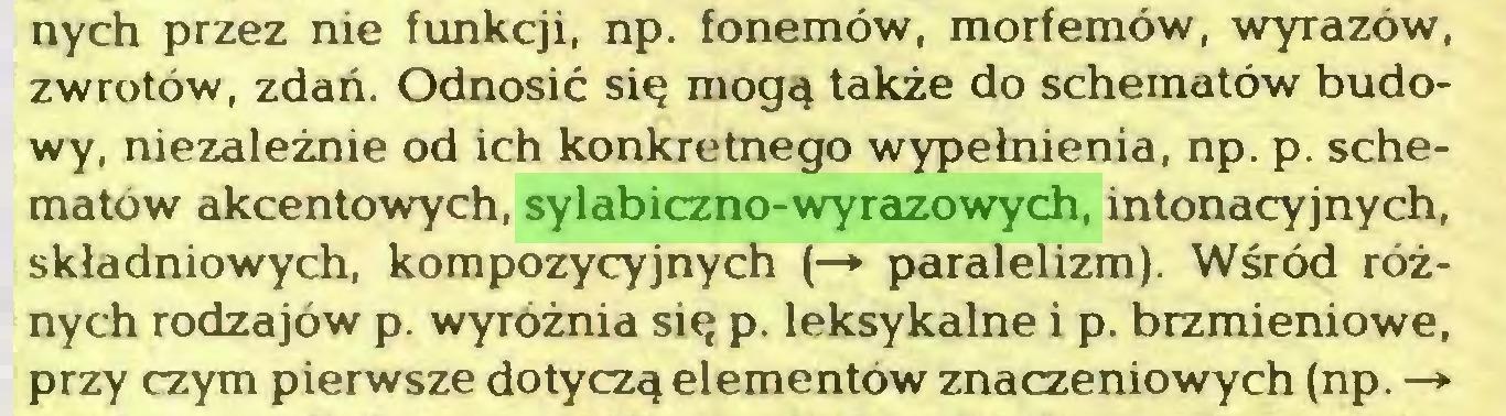 (...) nych przez nie funkcji, np. fonemów, morfemów, wyrazów, zwrotów, zdań. Odnosić się mogą także do schematów budowy, niezależnie od ich konkretnego wypełnienia, np. p. schematów akcentowych, sylabiczno-wyrazowych, intonacyjnych, składniowych, kompozycyjnych (—» paralelizm). Wśród różnych rodzajów p. wyróżnia się p. leksykalne i p. brzmieniowe, przy czym pierwsze dotyczą elementów znaczeniowych (np. —*...