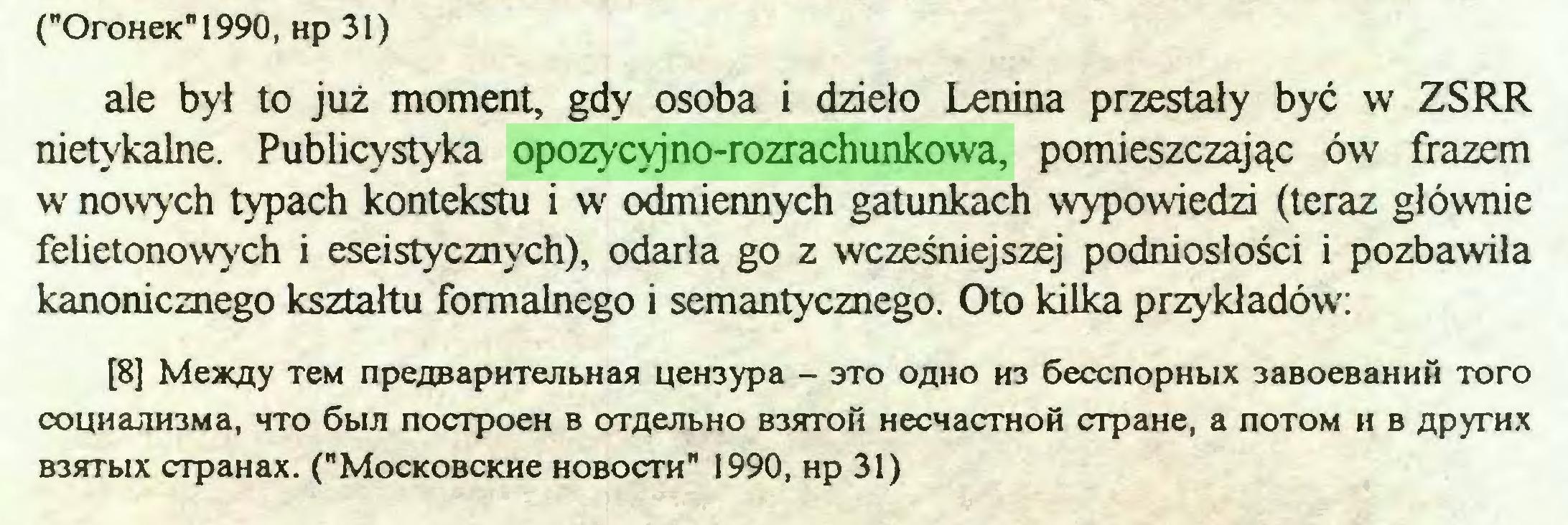 """(...) (""""OroHeKn1990, Hp31) ale był to już moment, gdy osoba i dzieło Lenina przestały być w ZSRR nietykalne. Publicystyka opozycyjno-rozrachunkowa, pomieszczając ów frazem w nowych typach kontekstu i wr odmiennych gatunkach wypowiedzi (teraz głównie felietonowych i eseistycznych), odarła go z wcześniejszej podniosłości i pozbawiła kanonicznego kształtu formalnego i semantycznego. Oto kilka przykładów: [8] Meacny TeM npeaBapHTejibHaa ueH3ypa - 3TO ohho H3 6eccnopHbix 3aBoeBannfi Toro couHajiH3Ma, hto 6biJi nocrpoeH b omejibHO b3btoh HecMacrHOH crpaHe, a noTOM h b npyrHX B3srrbix crpaHax. (""""Mockobckhc hobocth"""" 1990, Hp 31)..."""