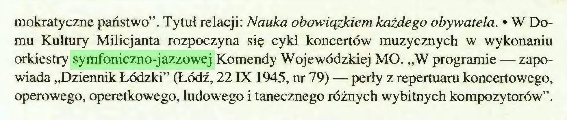"""(...) mokratyczne państwo"""". Tytuł relacji: Nauka obowiązkiem każdego obywatela. • W Domu Kultury Milicjanta rozpoczyna się cykl koncertów muzycznych w wykonaniu orkiestry symfoniczno-jazzowej Komendy Wojewódzkiej MO. """"W programie — zapowiada """"Dziennik Łódzki"""" (Łódź, 22 IX 1945, nr 79) — perły z repertuaru koncertowego, operowego, operetkowego, ludowego i tanecznego różnych wybitnych kompozytorów""""..."""