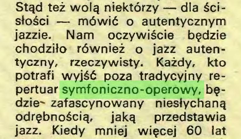 (...) Stąd też wolą niektórzy — dla ścisłości — mówić o autentycznym jazzie. Nam oczywiście będzie chodziło również o jazz autentyczny, rzeczywisty. Każdy, kto potrafi wyjść poza tradycyjny repertuar symfoniczno-operowy, będzie' zafascynowany niesłychaną odrębnością, jaką przedstawia jazz. Kiedy mniej więcej 60 lat...