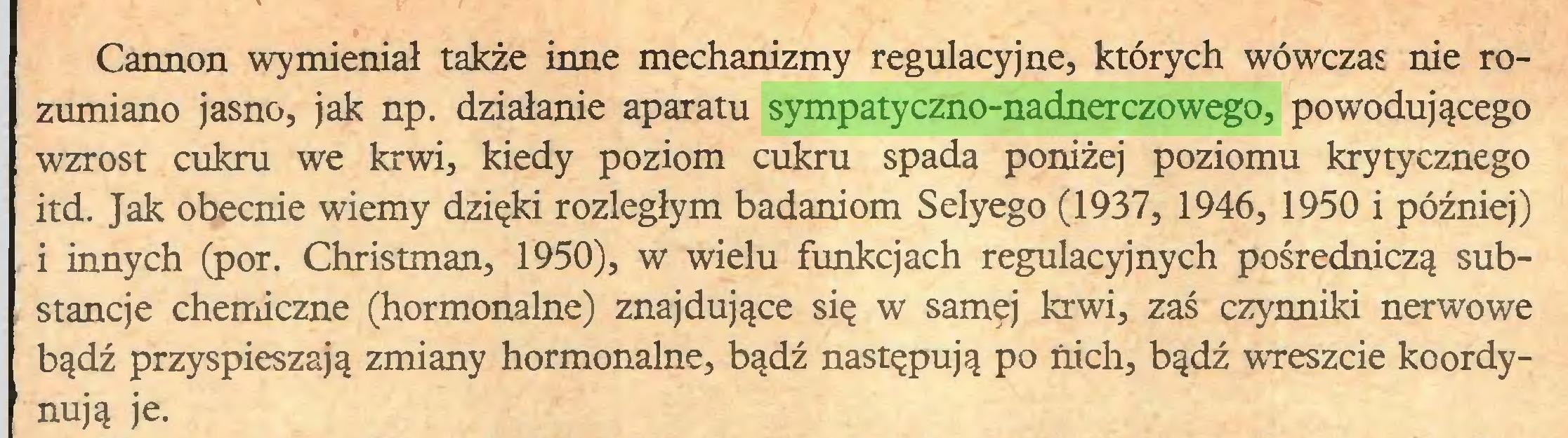 (...) Cannon wymieniał także inne mechanizmy regulacyjne, których wówczas nie rozumiano jasno, jak np. działanie aparatu sympatyczno-nadnerczowego, powodującego wzrost cukru we krwi, kiedy poziom cukru spada poniżej poziomu krytycznego itd. Jak obecnie wiemy dzięki rozległym badaniom Selyego (1937, 1946, 1950 i później) i innych (por. Christman, 1950), w wielu funkcjach regulacyjnych pośredniczą substancje chemiczne (hormonalne) znajdujące się w samęj krwi, zaś czynniki nerwowe bądź przyspieszają zmiany hormonalne, bądź następują po nich, bądź wreszcie koordy1 nują je...