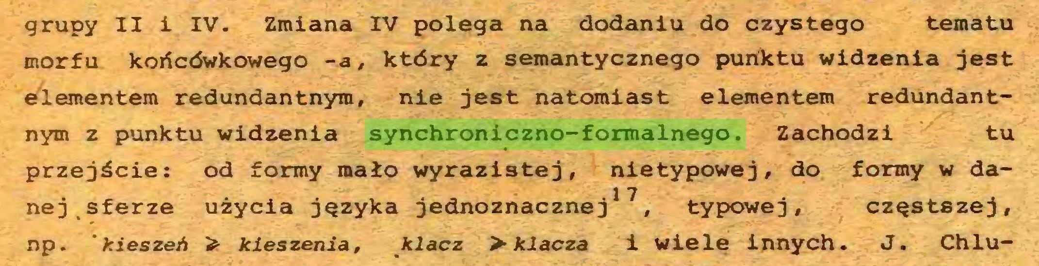 (...) grupy II i IV. Zmiana IV polega na dodaniu do czystego tematu morfu końcówkowego -a, który z semantycznego punktu widzenia jest elementem redundantnyra, nie jest natomiast elementem redundantnym z punktu widzenia synchroniczno-formalnego. Zachodzi tu przejście: od formy mało wyrazistej, nietypowej, do formy w da1 7 nej sferze użycia języka jednoznacznej , typowej, częstszej, np. 'kieszeń > kieszenią, klacz > klacza i wiele innych. J. Chlu...