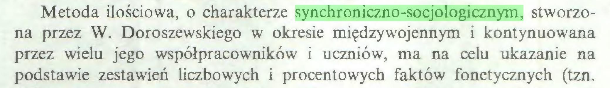 (...) Metoda ilościowa, o charakterze synchroniczno-socjologicznym, stworzona przez W. Doroszewskiego w okresie międzywojennym i kontynuowana przez wielu jego współpracowników i uczniów, ma na celu ukazanie na podstawie zestawień liczbowych i procentowych faktów fonetycznych (tzn...